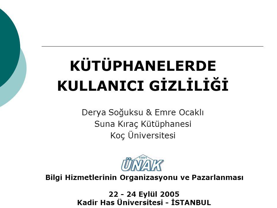 KÜTÜPHANELERDE KULLANICI GİZLİLİĞİ Derya Soğuksu & Emre Ocaklı Suna Kıraç Kütüphanesi Koç Üniversitesi 22 - 24 Eylül 2005 Kadir Has Üniversitesi - İSTANBUL Bilgi Hizmetlerinin Organizasyonu ve Pazarlanması