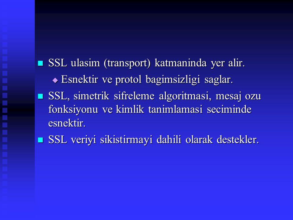  SSL ulasim (transport) katmaninda yer alir.  Esnektir ve protol bagimsizligi saglar.  SSL, simetrik sifreleme algoritmasi, mesaj ozu fonksiyonu ve