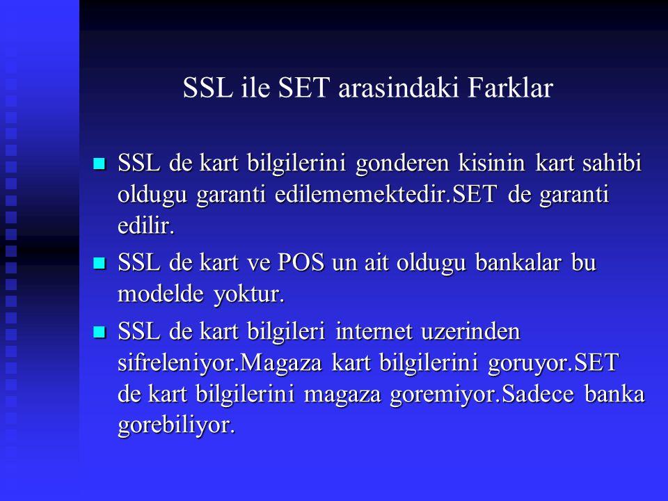 SSL ile SET arasindaki Farklar  SSL de kart bilgilerini gonderen kisinin kart sahibi oldugu garanti edilememektedir.SET de garanti edilir.