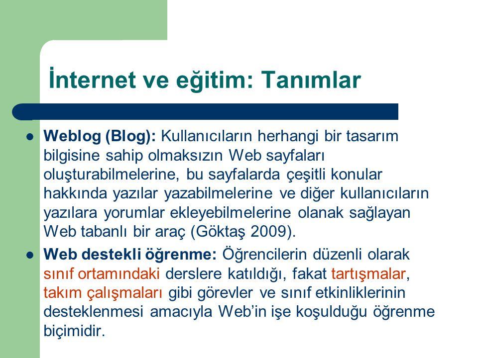 İnternet ve eğitim: Tanımlar  Weblog (Blog): Kullanıcıların herhangi bir tasarım bilgisine sahip olmaksızın Web sayfaları oluşturabilmelerine, bu sayfalarda çeşitli konular hakkında yazılar yazabilmelerine ve diğer kullanıcıların yazılara yorumlar ekleyebilmelerine olanak sağlayan Web tabanlı bir araç (Göktaş 2009).
