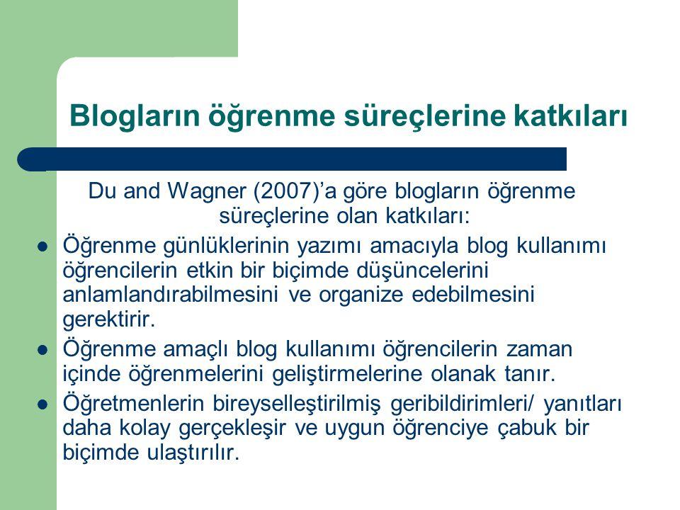 Blogların öğrenme süreçlerine katkıları Du and Wagner (2007)'a göre blogların öğrenme süreçlerine olan katkıları:  Öğrenme günlüklerinin yazımı amacıyla blog kullanımı öğrencilerin etkin bir biçimde düşüncelerini anlamlandırabilmesini ve organize edebilmesini gerektirir.