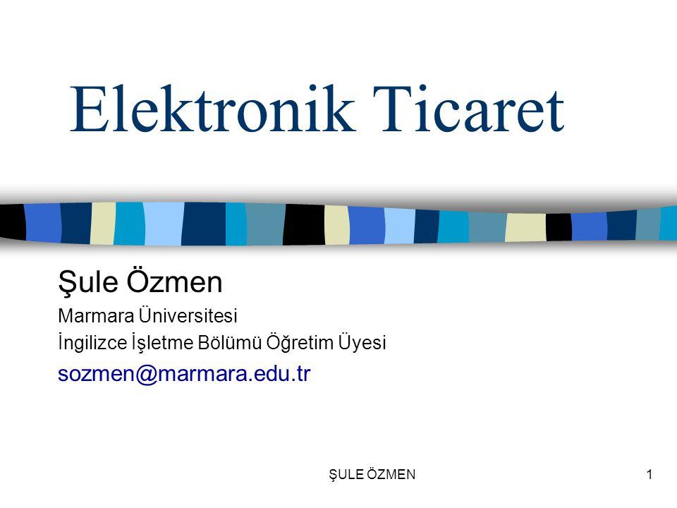 ŞULE ÖZMEN1 Elektronik Ticaret Şule Özmen Marmara Üniversitesi İngilizce İşletme Bölümü Öğretim Üyesi sozmen@marmara.edu.tr