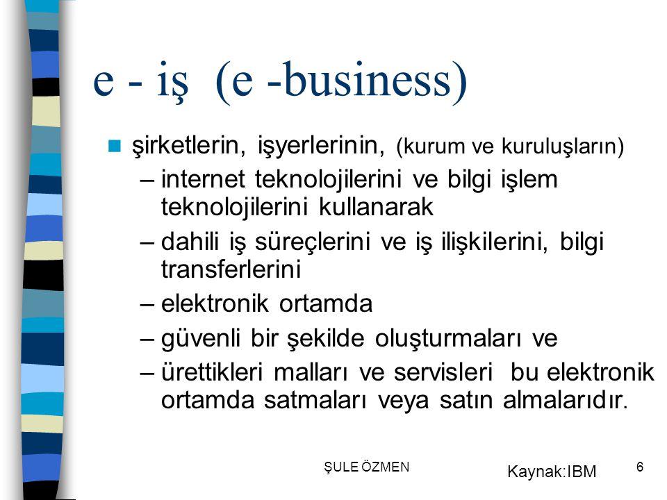 ŞULE ÖZMEN6 e - iş (e -business)  şirketlerin, işyerlerinin, (kurum ve kuruluşların) –internet teknolojilerini ve bilgi işlem teknolojilerini kullanarak –dahili iş süreçlerini ve iş ilişkilerini, bilgi transferlerini –elektronik ortamda –güvenli bir şekilde oluşturmaları ve –ürettikleri malları ve servisleri bu elektronik ortamda satmaları veya satın almalarıdır.