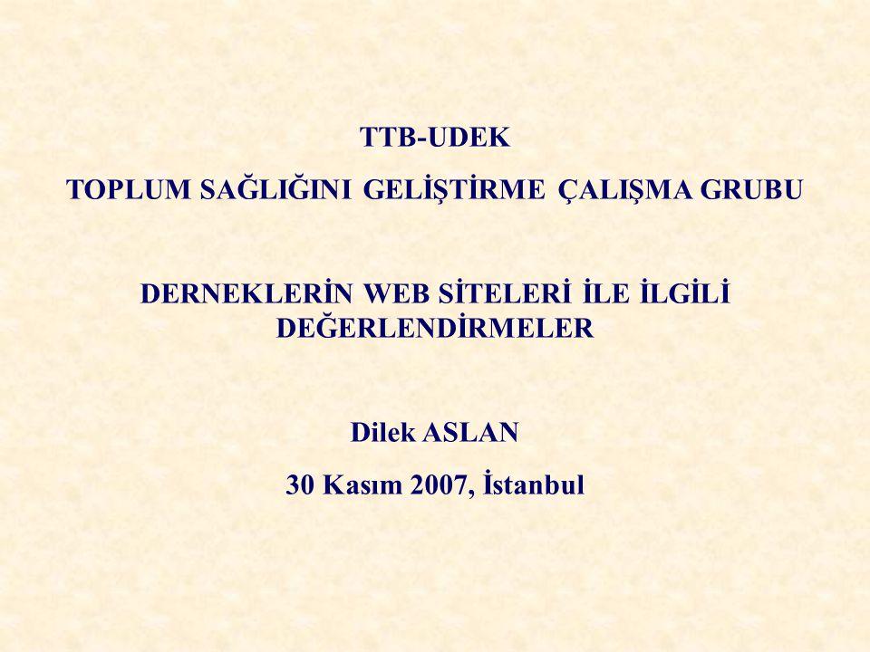 TTB-UDEK TOPLUM SAĞLIĞINI GELİŞTİRME ÇALIŞMA GRUBU DERNEKLERİN WEB SİTELERİ İLE İLGİLİ DEĞERLENDİRMELER Dilek ASLAN 30 Kasım 2007, İstanbul