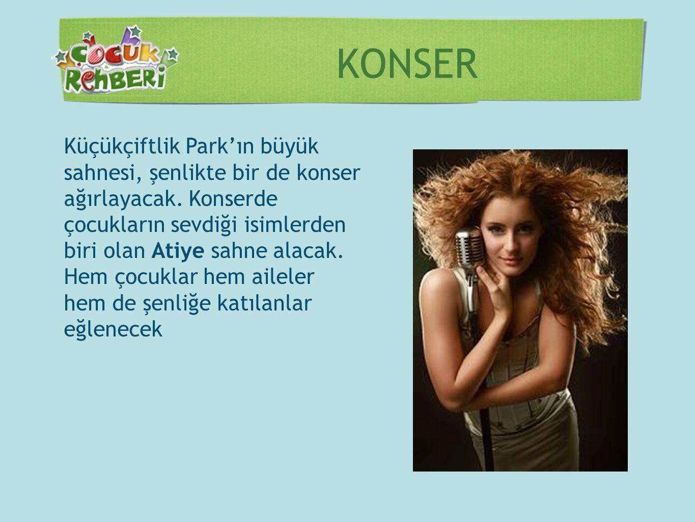 KONSER Küçükçiftlik Park'ın büyük sahnesi, şenlikte bir de konser ağırlayacak. Konserde çocukların sevdiği isimlerden biri olan Atiye sahne alacak. He