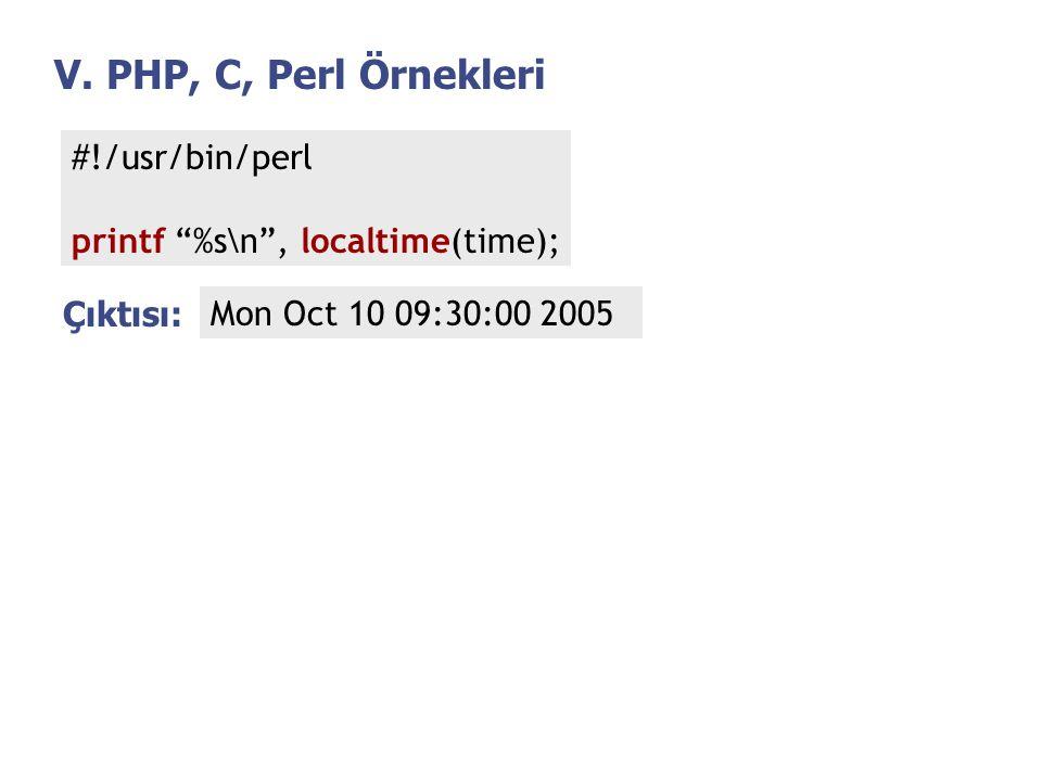 "V. PHP, C, Perl Örnekleri #!/usr/bin/perl printf ""%s\n"", localtime(time); Çıktısı: Mon Oct 10 09:30:00 2005"