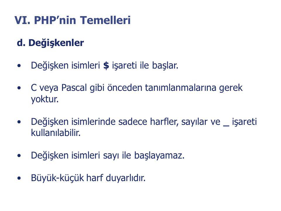 VI. PHP'nin Temelleri d. Değişkenler •Değişken isimleri $ işareti ile başlar. •C veya Pascal gibi önceden tanımlanmalarına gerek yoktur. •Değişken isi