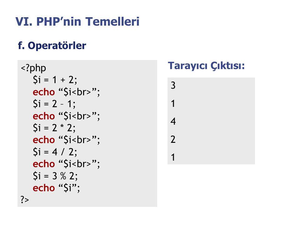 """VI. PHP'nin Temelleri f. Operatörler <?php $i = 1 + 2; echo """"$i """"; $i = 2 – 1; echo """"$i """"; $i = 2 * 2; echo """"$i """"; $i = 4 / 2; echo """"$i """"; $i = 3 % 2;"""