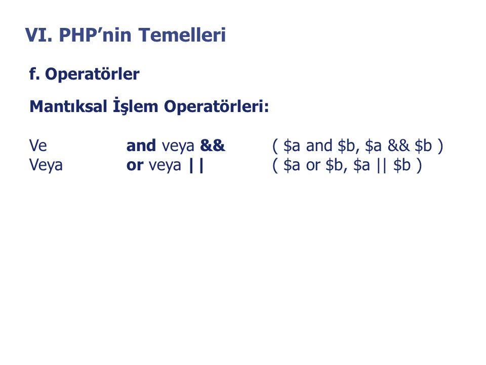 VI. PHP'nin Temelleri f. Operatörler Mantıksal İşlem Operatörleri: Veand veya &&( $a and $b, $a && $b ) Veyaor veya   ( $a or $b, $a    $b )