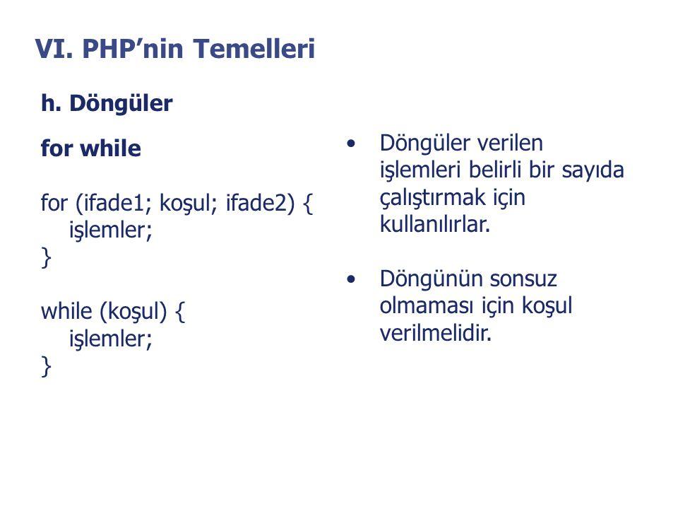 VI. PHP'nin Temelleri h. Döngüler for while for (ifade1; koşul; ifade2) { işlemler; } while (koşul) { işlemler; } •Döngüler verilen işlemleri belirli