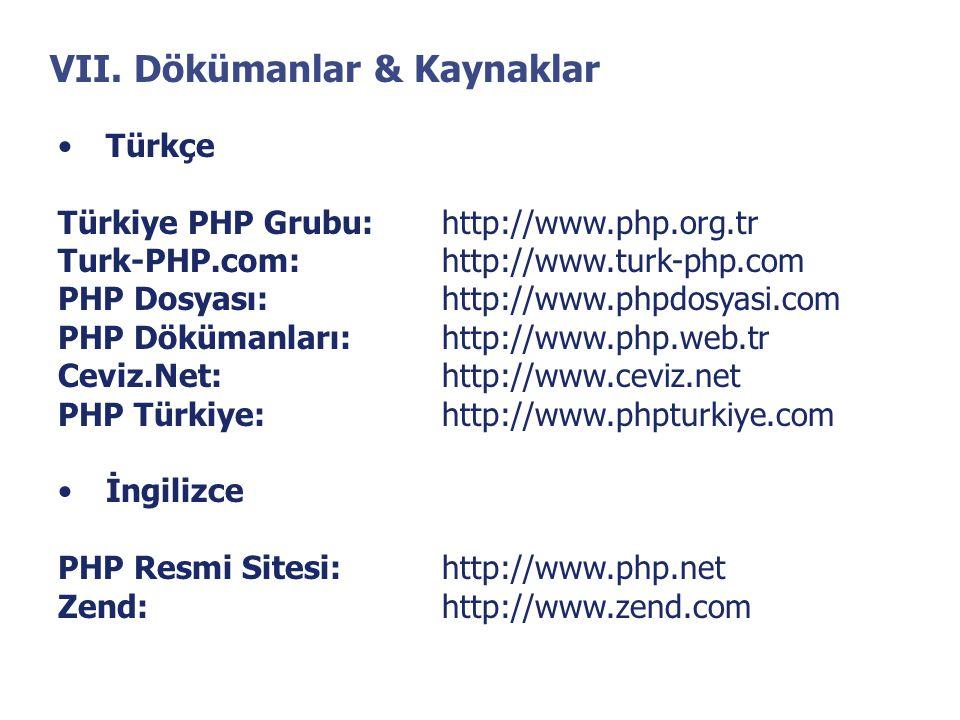 VII. Dökümanlar & Kaynaklar •Türkçe Türkiye PHP Grubu:http://www.php.org.tr Turk-PHP.com:http://www.turk-php.com PHP Dosyası:http://www.phpdosyasi.com