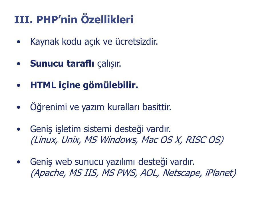 III. PHP'nin Özellikleri •Kaynak kodu açık ve ücretsizdir. •Sunucu taraflı çalışır. •HTML içine gömülebilir. •Öğrenimi ve yazım kuralları basittir. •G