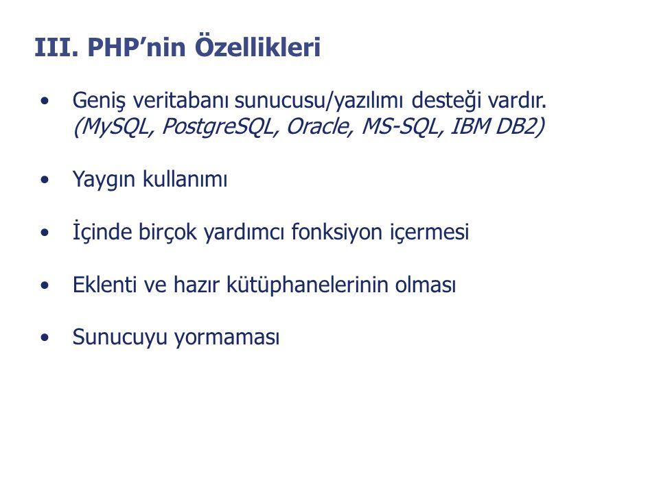 III. PHP'nin Özellikleri •Geniş veritabanı sunucusu/yazılımı desteği vardır. (MySQL, PostgreSQL, Oracle, MS-SQL, IBM DB2) •Yaygın kullanımı •İçinde bi