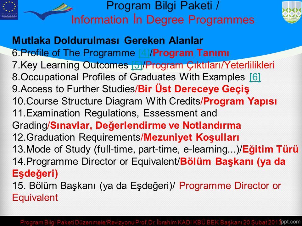 Mutlaka Doldurulması Gereken Alanlar 6.Profile of The Programme [4]/Program Tanımı[4] 7.Key Learning Outcomes [5]/Program Çıktıları/Yeterlilikleri[5] 8.Occupational Profiles of Graduates With Examples [6][6] 9.Access to Further Studies/Bir Üst Dereceye Geçiş 10.Course Structure Diagram With Credits/Program Yapısı 11.Examination Regulations, Essessment and Grading/Sınavlar, Değerlendirme ve Notlandırma 12.Graduation Requirements/Mezuniyet Koşulları 13.Mode of Study (full-time, part-time, e-learning...)/Eğitim Türü 14.Programme Director or Equivalent/Bölüm Başkanı (ya da Eşdeğeri) 15.
