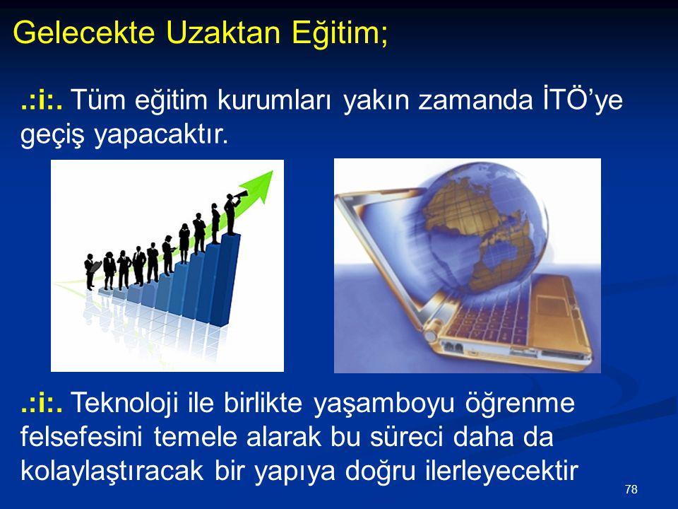78 Gelecekte Uzaktan Eğitim;.:i:. Tüm eğitim kurumları yakın zamanda İTÖ'ye geçiş yapacaktır..:i:. Teknoloji ile birlikte yaşamboyu öğrenme felsefesin