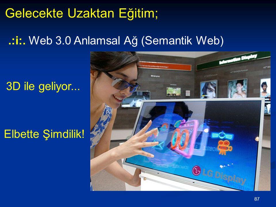 87 Gelecekte Uzaktan Eğitim;.:i:. Web 3.0 Anlamsal Ağ (Semantik Web) Elbette Şimdilik! 3D ile geliyor...