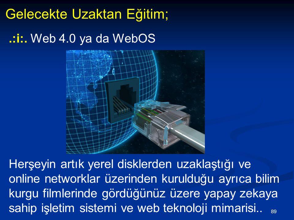 89 Gelecekte Uzaktan Eğitim;.:i:. Web 4.0 ya da WebOS Herşeyin artık yerel disklerden uzaklaştığı ve online networklar üzerinden kurulduğu ayrıca bili