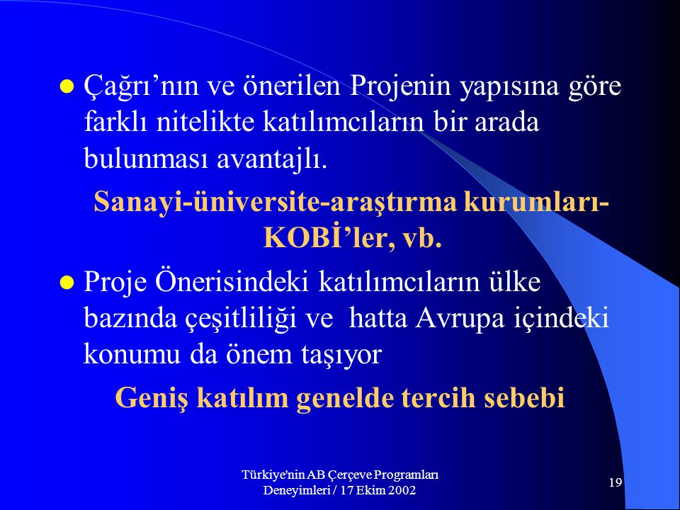 Türkiye nin AB Çerçeve Programları Deneyimleri / 17 Ekim 2002 19  Çağrı'nın ve önerilen Projenin yapısına göre farklı nitelikte katılımcıların bir arada bulunması avantajlı.