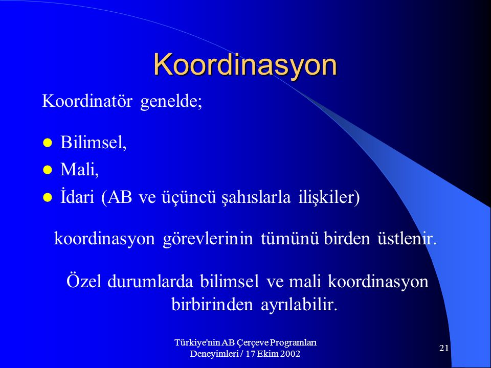 Türkiye nin AB Çerçeve Programları Deneyimleri / 17 Ekim 2002 21 Koordinasyon Koordinatör genelde;  Bilimsel,  Mali,  İdari (AB ve üçüncü şahıslarla ilişkiler) koordinasyon görevlerinin tümünü birden üstlenir.