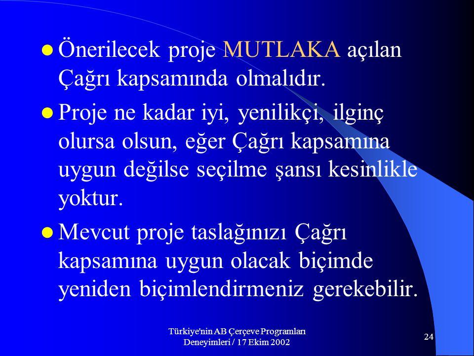 Türkiye nin AB Çerçeve Programları Deneyimleri / 17 Ekim 2002 24  Önerilecek proje MUTLAKA açılan Çağrı kapsamında olmalıdır.