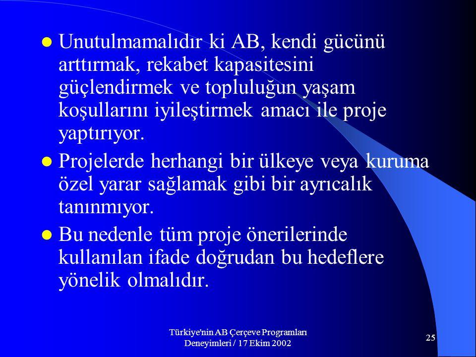 Türkiye nin AB Çerçeve Programları Deneyimleri / 17 Ekim 2002 25  Unutulmamalıdır ki AB, kendi gücünü arttırmak, rekabet kapasitesini güçlendirmek ve topluluğun yaşam koşullarını iyileştirmek amacı ile proje yaptırıyor.
