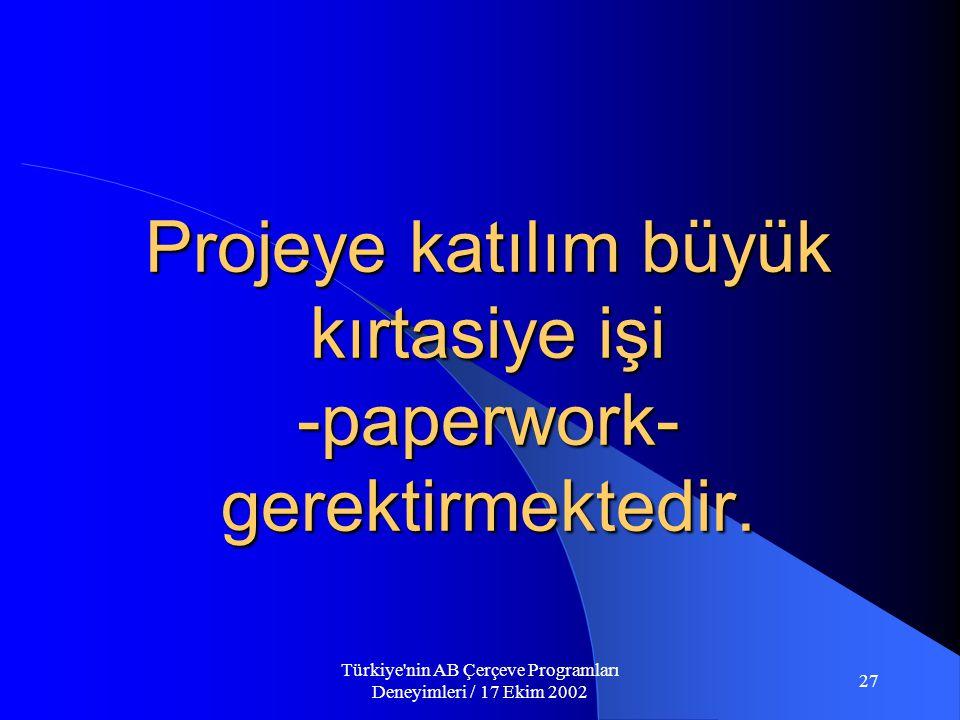 Türkiye nin AB Çerçeve Programları Deneyimleri / 17 Ekim 2002 27 Projeye katılım büyük kırtasiye işi -paperwork- gerektirmektedir.