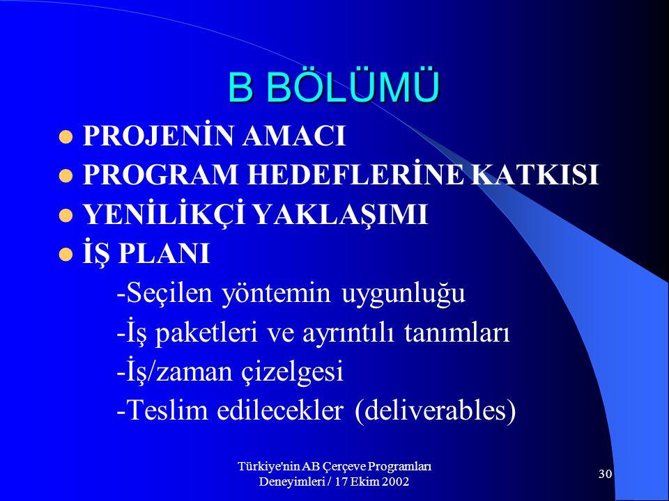 Türkiye nin AB Çerçeve Programları Deneyimleri / 17 Ekim 2002 30 B BÖLÜMÜ  PROJENİN AMACI  PROGRAM HEDEFLERİNE KATKISI  YENİLİKÇİ YAKLAŞIMI  İŞ PLANI -Seçilen yöntemin uygunluğu -İş paketleri ve ayrıntılı tanımları -İş/zaman çizelgesi -Teslim edilecekler (deliverables)