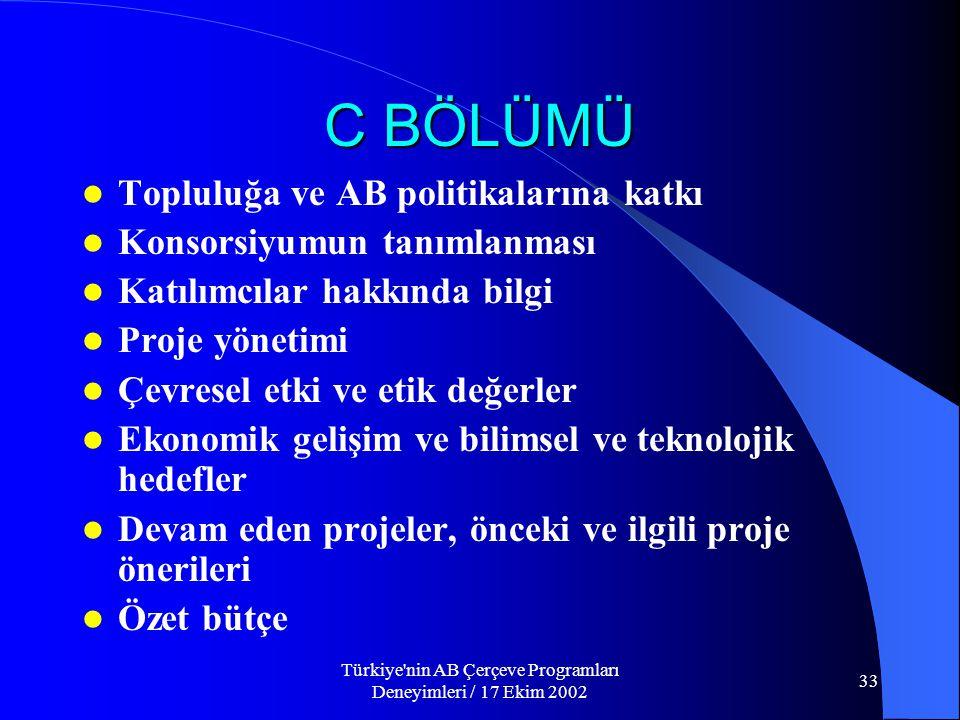 Türkiye nin AB Çerçeve Programları Deneyimleri / 17 Ekim 2002 33 C BÖLÜMÜ  Topluluğa ve AB politikalarına katkı  Konsorsiyumun tanımlanması  Katılımcılar hakkında bilgi  Proje yönetimi  Çevresel etki ve etik değerler  Ekonomik gelişim ve bilimsel ve teknolojik hedefler  Devam eden projeler, önceki ve ilgili proje önerileri  Özet bütçe