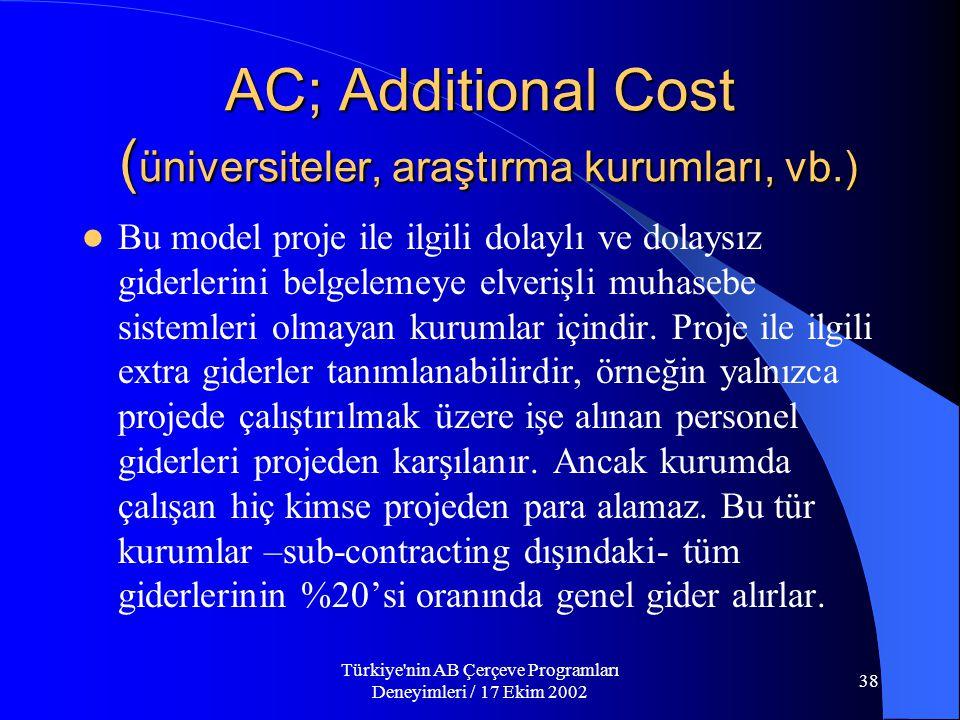 Türkiye nin AB Çerçeve Programları Deneyimleri / 17 Ekim 2002 38 AC; Additional Cost ( üniversiteler, araştırma kurumları, vb.)  Bu model proje ile ilgili dolaylı ve dolaysız giderlerini belgelemeye elverişli muhasebe sistemleri olmayan kurumlar içindir.