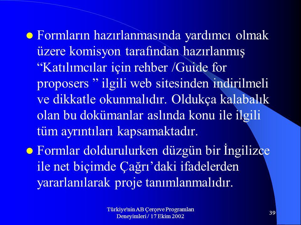 Türkiye nin AB Çerçeve Programları Deneyimleri / 17 Ekim 2002 39  Formların hazırlanmasında yardımcı olmak üzere komisyon tarafından hazırlanmış Katılımcılar için rehber /Guide for proposers ilgili web sitesinden indirilmeli ve dikkatle okunmalıdır.