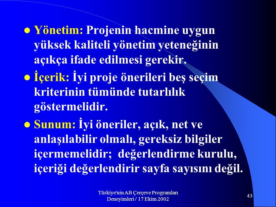 Türkiye nin AB Çerçeve Programları Deneyimleri / 17 Ekim 2002 43  Yönetim: Projenin hacmine uygun yüksek kaliteli yönetim yeteneğinin açıkça ifade edilmesi gerekir.