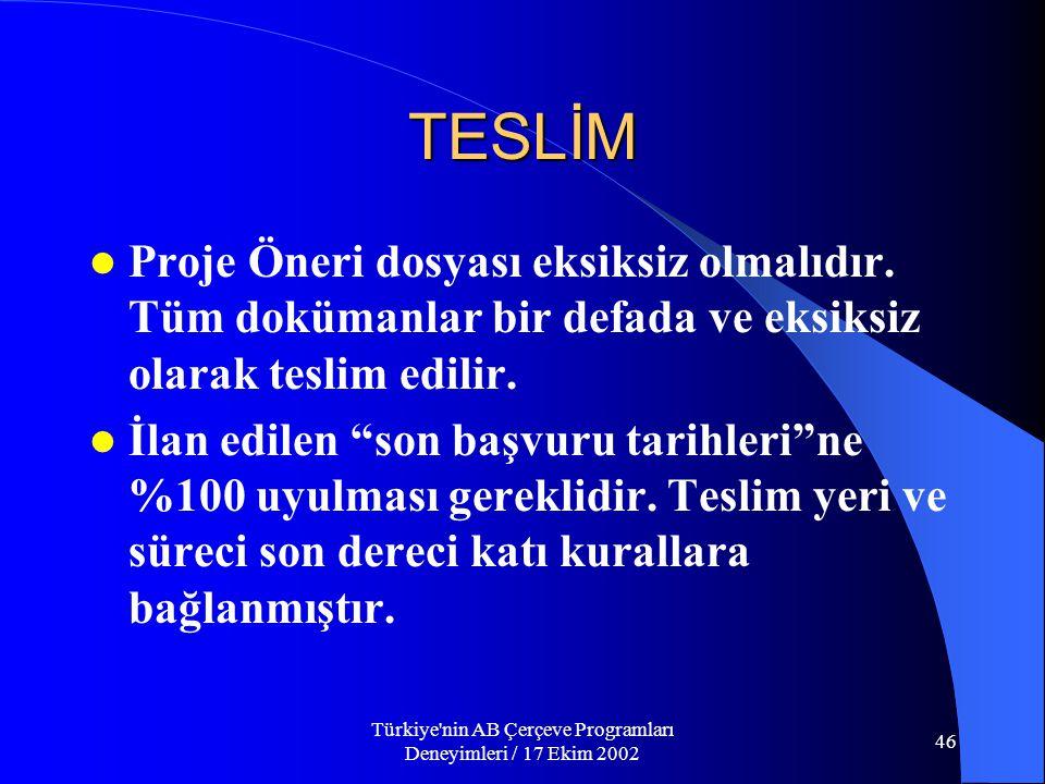 Türkiye nin AB Çerçeve Programları Deneyimleri / 17 Ekim 2002 46 TESLİM  Proje Öneri dosyası eksiksiz olmalıdır.