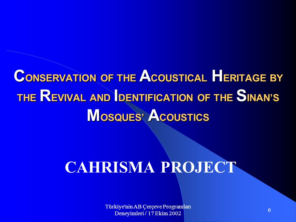 Türkiye nin AB Çerçeve Programları Deneyimleri / 17 Ekim 2002 6 CAHRISMA PROJECT C ONSERVATION OF THE A COUSTICAL H ERITAGE BY THE R EVIVAL AND I DENTIFICATION OF THE S INAN'S M OSQUES' A COUSTICS