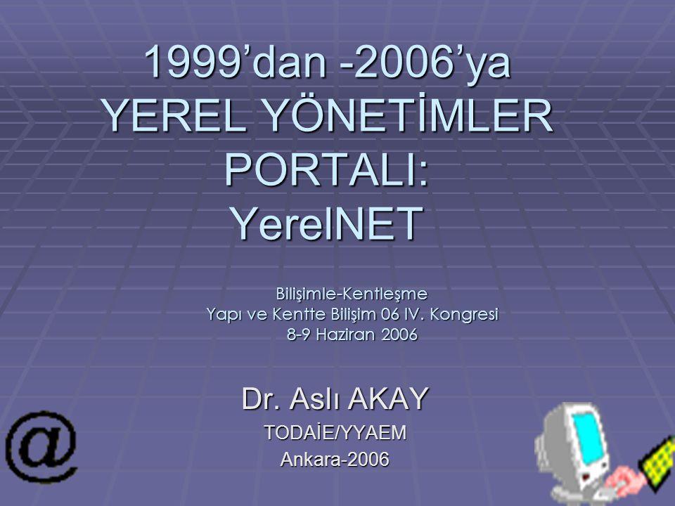 1999'dan -2006'ya YEREL YÖNETİMLER PORTALI: YerelNET Dr. Aslı AKAY TODAİE/YYAEMAnkara-2006 Bilişimle-Kentleşme Yapı ve Kentte Bilişim 06 IV. Kongresi