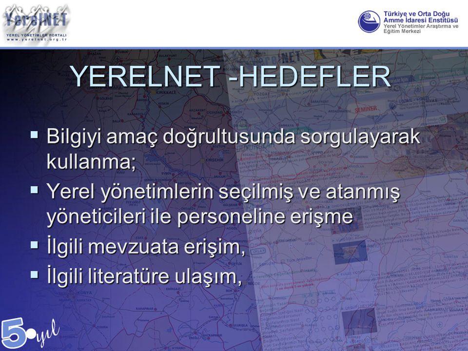 YERELNET -HEDEFLER  Bilgiyi amaç doğrultusunda sorgulayarak kullanma;  Yerel yönetimlerin seçilmiş ve atanmış yöneticileri ile personeline erişme 