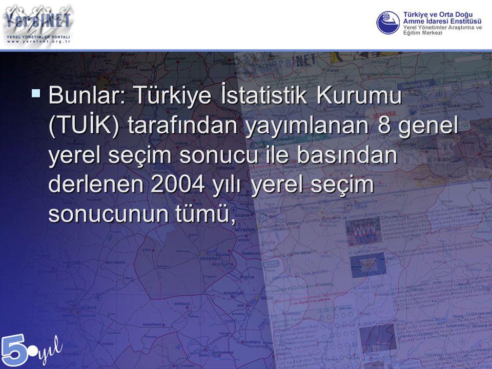  Bunlar: Türkiye İstatistik Kurumu (TUİK) tarafından yayımlanan 8 genel yerel seçim sonucu ile basından derlenen 2004 yılı yerel seçim sonucunun tümü