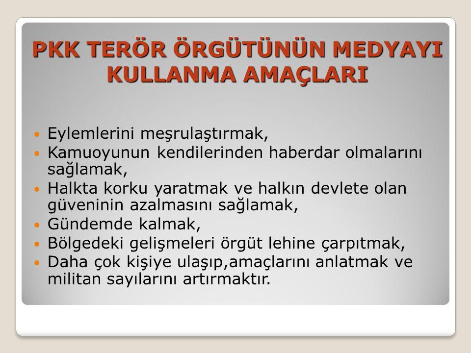 PKK TERÖR ÖRGÜTÜNÜN MEDYAYI KULLANMA AMAÇLARI  Eylemlerini meşrulaştırmak,  Kamuoyunun kendilerinden haberdar olmalarını sağlamak,  Halkta korku yaratmak ve halkın devlete olan güveninin azalmasını sağlamak,  Gündemde kalmak,  Bölgedeki gelişmeleri örgüt lehine çarpıtmak,  Daha çok kişiye ulaşıp,amaçlarını anlatmak ve militan sayılarını artırmaktır.