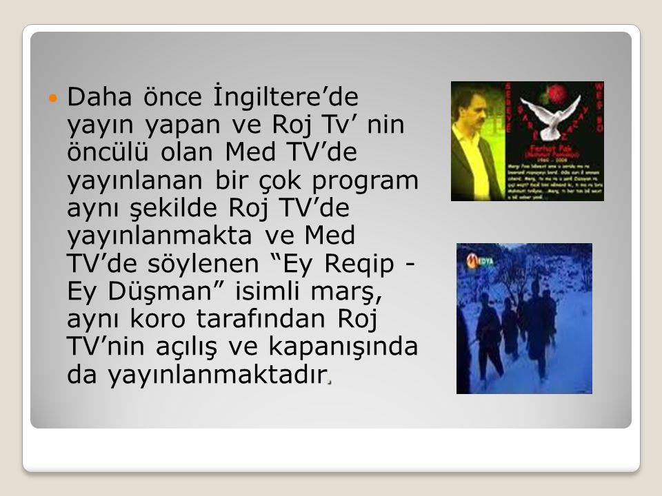 .  Daha önce İngiltere'de yayın yapan ve Roj Tv' nin öncülü olan Med TV'de yayınlanan bir çok program aynı şekilde Roj TV'de yayınlanmakta ve Med TV'de söylenen Ey Reqip - Ey Düşman isimli marş, aynı koro tarafından Roj TV'nin açılış ve kapanışında da yayınlanmaktadır.