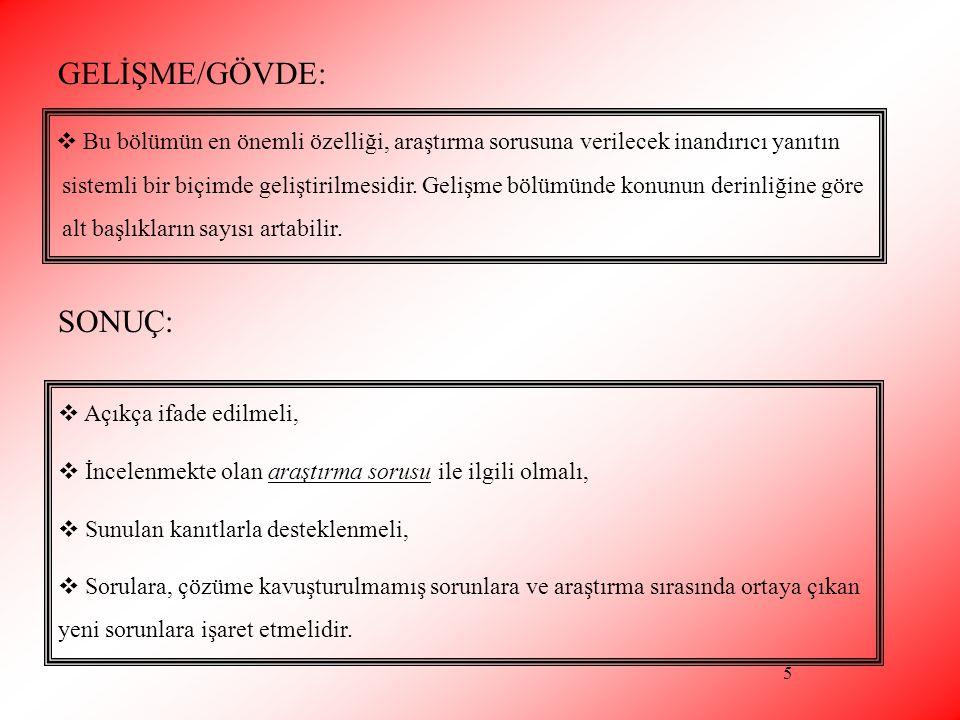 5 GELİŞME/GÖVDE:  Bu bölümün en önemli özelliği, araştırma sorusuna verilecek inandırıcı yanıtın sistemli bir biçimde geliştirilmesidir. Gelişme bölü