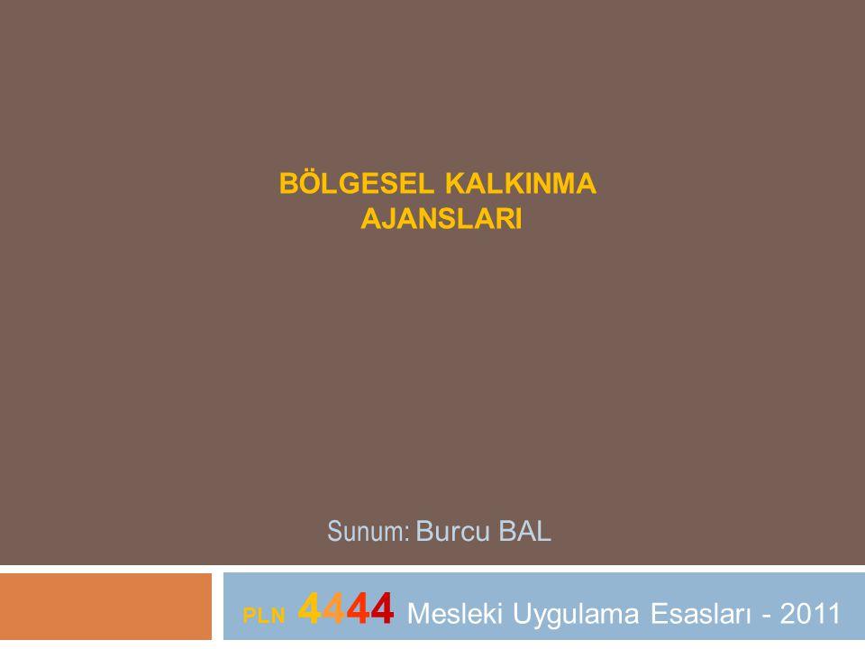 BÖLGESEL KALKINMA AJANSLARI Sunum: Burcu BAL PLN 4444 Mesleki Uygulama Esasları - 2011