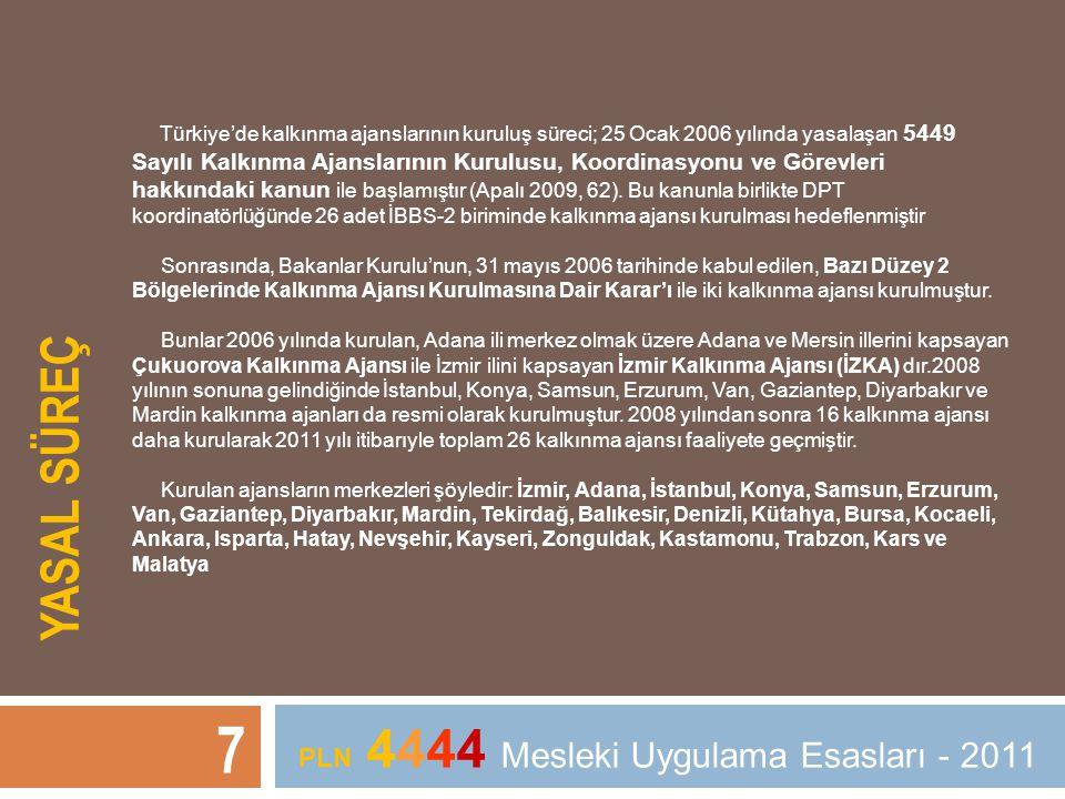 YASAL SÜREÇ 7 PLN 4444 Mesleki Uygulama Esasları - 2011 Türkiye'de kalkınma ajanslarının kuruluş süreci; 25 Ocak 2006 yılında yasalaşan 5449 Sayılı Ka