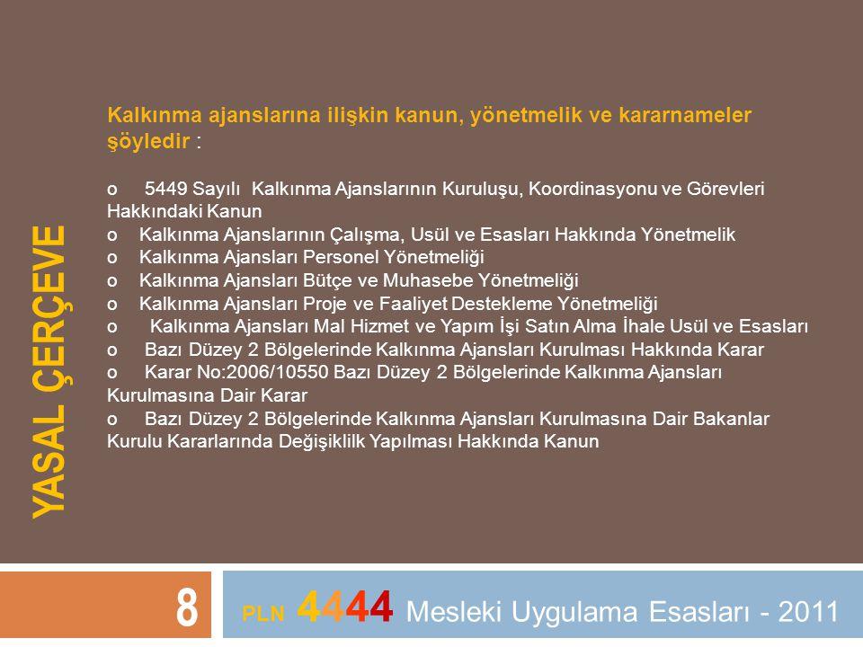YASAL ÇERÇEVE 8 PLN 4444 Mesleki Uygulama Esasları - 2011 Kalkınma ajanslarına ilişkin kanun, yönetmelik ve kararnameler şöyledir : o 5449 Sayılı Kalk