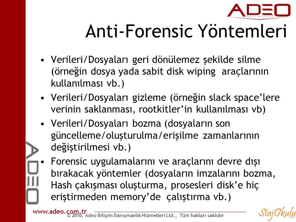 © 2010, Adeo Bilişim Danışmanlık Hizmetleri Ltd., Tüm hakları saklıdır www.adeo.com.tr Anti-Forensic Yöntemleri •Verileri/Dosyaları geri dönülemez şekilde silme (örneğin dosya yada sabit disk wiping araçlarının kullanılması vb.) •Verileri/Dosyaları gizleme (örneğin slack space'lere verinin saklanması, rootkitler'in kullanılması vb) •Verileri/Dosyaları bozma (dosyaların son güncelleme/oluşturulma/erişilme zamanlarının değiştirilmesi vb.) •Forensic uygulamalarını ve araçlarını devre dışı bırakacak yöntemler (dosyaların imzalarını bozma, Hash çakışması oluşturma, prosesleri disk'e hiç eriştirmeden memory'de çalıştırma vb.)