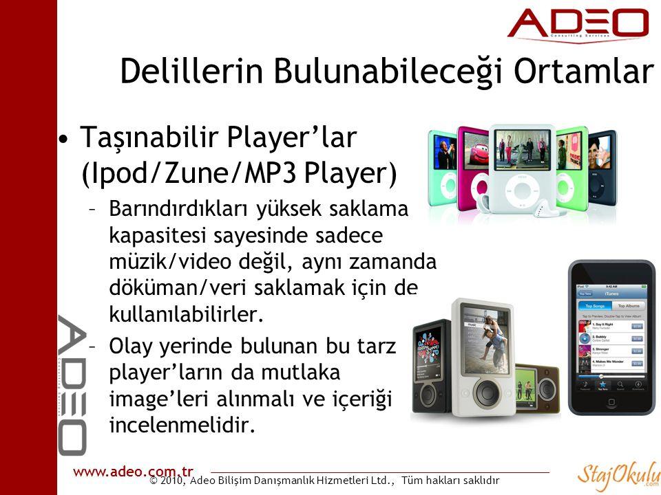 © 2010, Adeo Bilişim Danışmanlık Hizmetleri Ltd., Tüm hakları saklıdır www.adeo.com.tr Delillerin Bulunabileceği Ortamlar •Taşınabilir Player'lar (Ipod/Zune/MP3 Player) –Barındırdıkları yüksek saklama kapasitesi sayesinde sadece müzik/video değil, aynı zamanda döküman/veri saklamak için de kullanılabilirler.