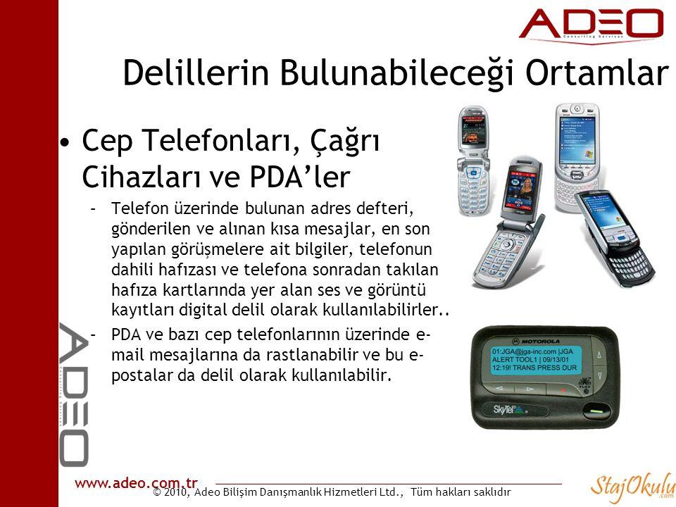 © 2010, Adeo Bilişim Danışmanlık Hizmetleri Ltd., Tüm hakları saklıdır www.adeo.com.tr Delillerin Bulunabileceği Ortamlar •Cep Telefonları, Çağrı Cihazları ve PDA'ler –Telefon üzerinde bulunan adres defteri, gönderilen ve alınan kısa mesajlar, en son yapılan görüşmelere ait bilgiler, telefonun dahili hafızası ve telefona sonradan takılan hafıza kartlarında yer alan ses ve görüntü kayıtları digital delil olarak kullanılabilirler..