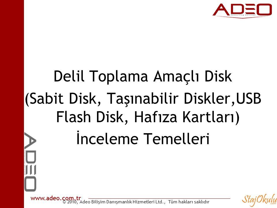 © 2010, Adeo Bilişim Danışmanlık Hizmetleri Ltd., Tüm hakları saklıdır www.adeo.com.tr Delil Toplama Amaçlı Disk (Sabit Disk, Taşınabilir Diskler,USB Flash Disk, Hafıza Kartları) İnceleme Temelleri