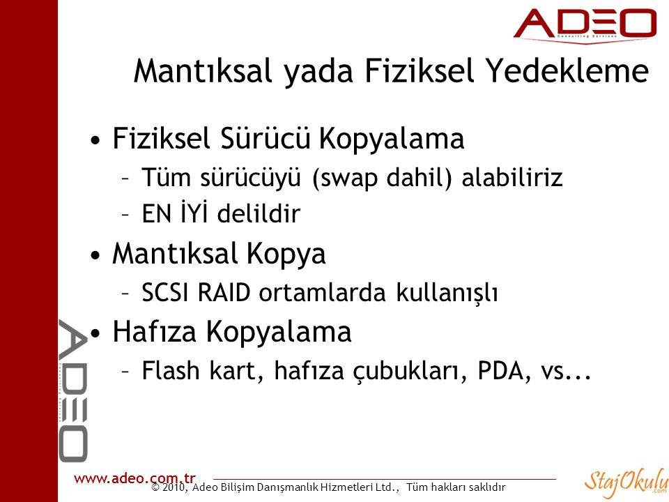 © 2010, Adeo Bilişim Danışmanlık Hizmetleri Ltd., Tüm hakları saklıdır www.adeo.com.tr Mantıksal yada Fiziksel Yedekleme •Fiziksel Sürücü Kopyalama –Tüm sürücüyü (swap dahil) alabiliriz –EN İYİ delildir •Mantıksal Kopya –SCSI RAID ortamlarda kullanışlı •Hafıza Kopyalama –Flash kart, hafıza çubukları, PDA, vs...