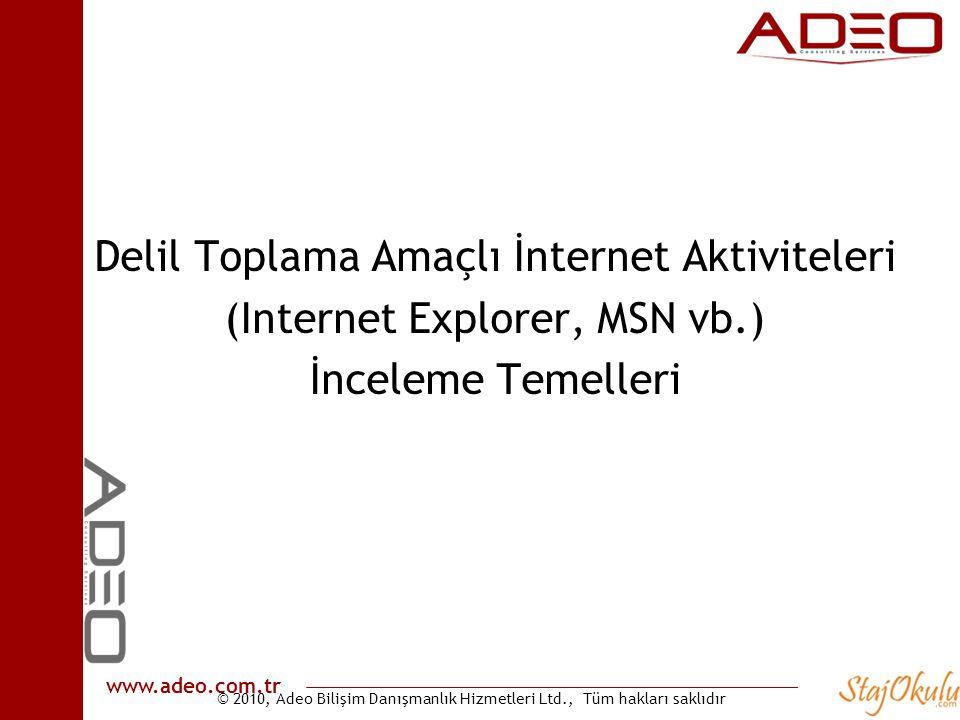 © 2010, Adeo Bilişim Danışmanlık Hizmetleri Ltd., Tüm hakları saklıdır www.adeo.com.tr Delil Toplama Amaçlı İnternet Aktiviteleri (Internet Explorer, MSN vb.) İnceleme Temelleri