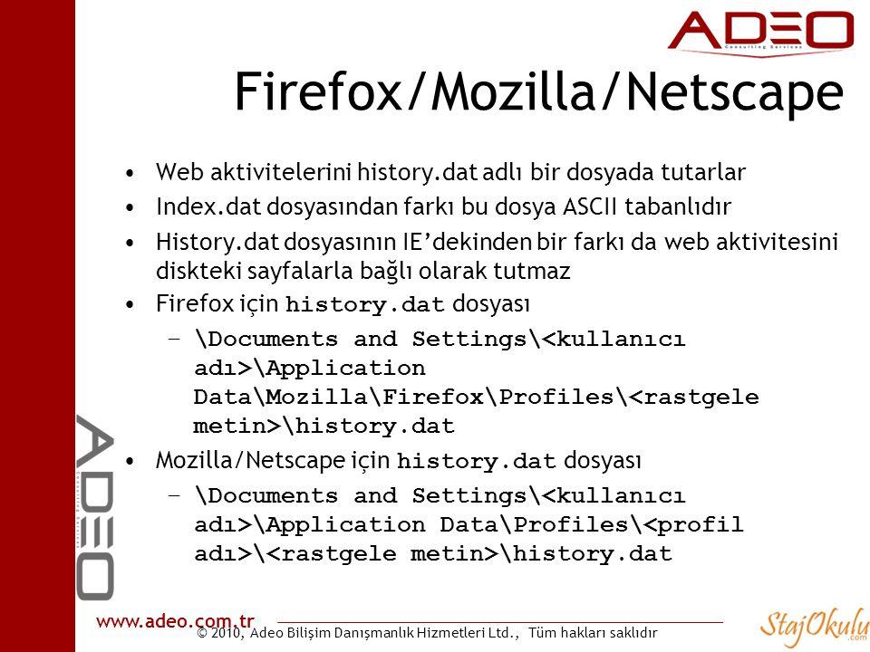 © 2010, Adeo Bilişim Danışmanlık Hizmetleri Ltd., Tüm hakları saklıdır www.adeo.com.tr Firefox/Mozilla/Netscape •Web aktivitelerini history.dat adlı bir dosyada tutarlar •Index.dat dosyasından farkı bu dosya ASCII tabanlıdır •History.dat dosyasının IE'dekinden bir farkı da web aktivitesini diskteki sayfalarla bağlı olarak tutmaz •Firefox için history.dat dosyası –\Documents and Settings\ \Application Data\Mozilla\Firefox\Profiles\ \history.dat •Mozilla/Netscape için history.dat dosyası –\Documents and Settings\ \Application Data\Profiles\ \ \history.dat