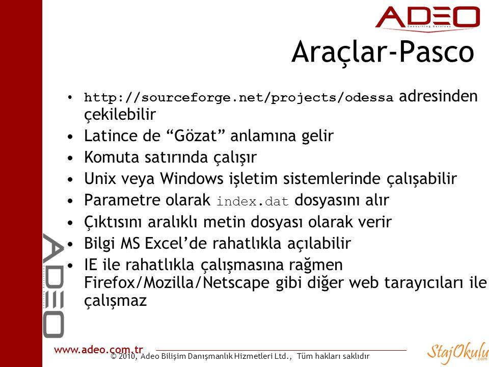 © 2010, Adeo Bilişim Danışmanlık Hizmetleri Ltd., Tüm hakları saklıdır www.adeo.com.tr Araçlar-Pasco •http://sourceforge.net/projects/odessa adresinden çekilebilir •Latince de Gözat anlamına gelir •Komuta satırında çalışır •Unix veya Windows işletim sistemlerinde çalışabilir •Parametre olarak index.dat dosyasını alır •Çıktısını aralıklı metin dosyası olarak verir •Bilgi MS Excel'de rahatlıkla açılabilir •IE ile rahatlıkla çalışmasına rağmen Firefox/Mozilla/Netscape gibi diğer web tarayıcıları ile çalışmaz